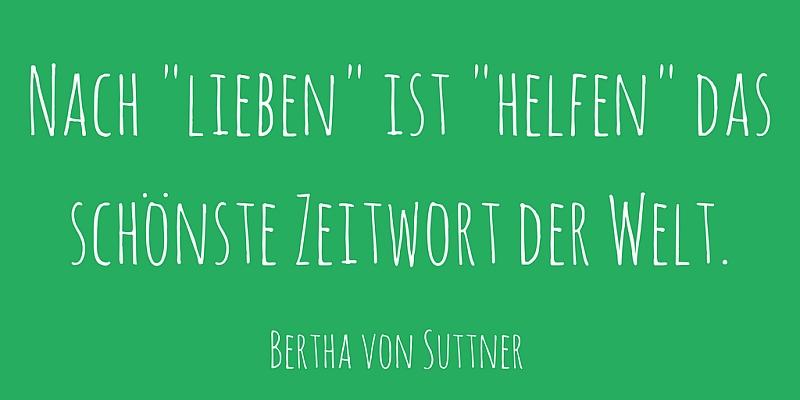 """Nach """"lieben"""" ist """"helfen"""" das schönste Zeitwort der Welt. Bertha von Suttner"""